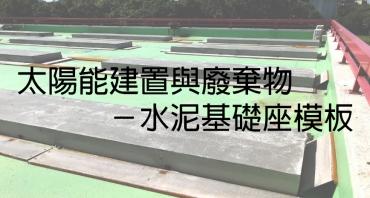 太陽能建置與廢棄物-水泥基礎座模板